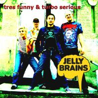 Jelly Brains CD Cover Tres funny and turbo serious